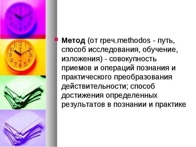 Метод (от rpeч.methodos - путь, способ исследования, обучение, изложения) - совокупность приемов и операций познания и практического преобразования действительности; способ достижения определенных результатов в познании и практике