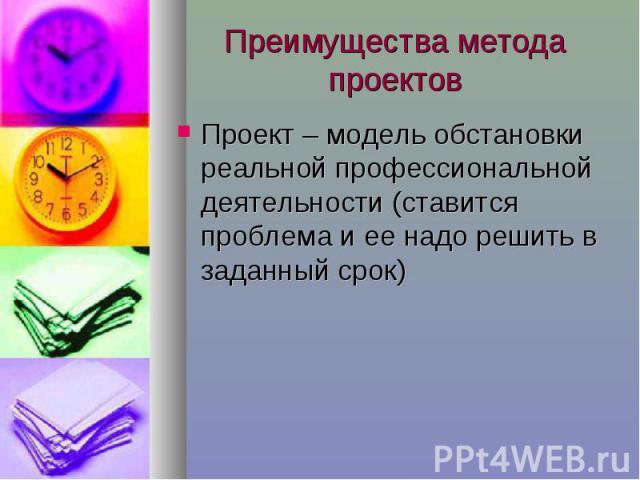 Преимущества метода проектов Проект – модель обстановки реальной профессиональной деятельности (ставится проблема и ее надо решить в заданный срок)