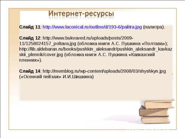 Интернет-ресурсыСлайд 11: http://www.laconical.ru/outline/d/193-6/palitra.jpg (палитра).Слайд 12: http://www.bukvaved.ru/uploads/posts/2009-11/1258024157_poltava.jpg (обложка книги А.С. Пушкина «Полтава»); http://lib.aldebaran.ru/books/pushkin_aleks…
