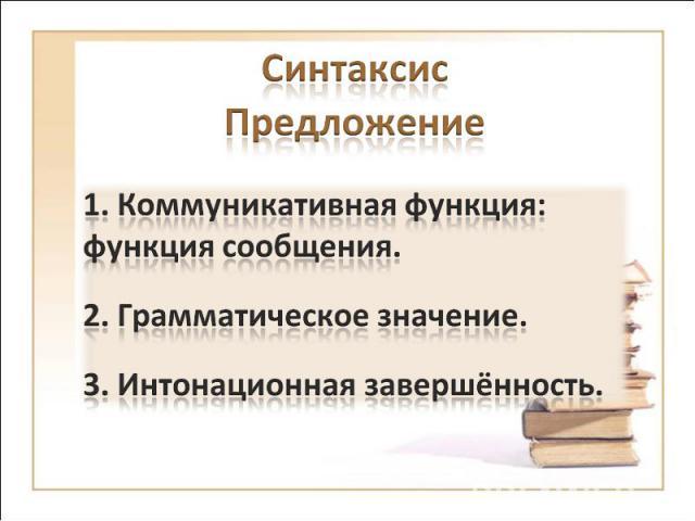 СинтаксисПредложение1. Коммуникативная функция: функция сообщения.2. Грамматическое значение.3. Интонационная завершённость.