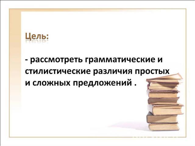 Цель:- рассмотреть грамматические и стилистические различия простых и сложных предложений .