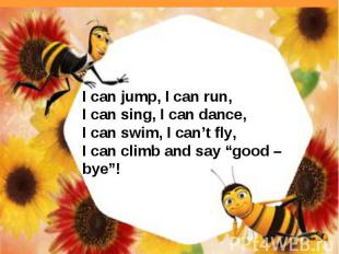 I can jump, I can run,I can sing, I can dance,I can swim, I can't fly,I can clim