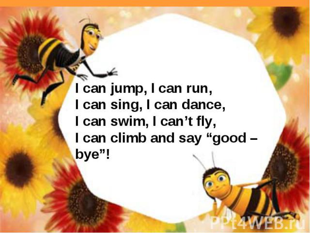 "I can jump, I can run,I can sing, I can dance,I can swim, I can't fly,I can climb and say ""good –bye""!"