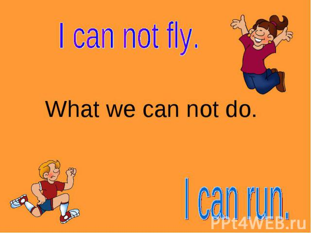 I can not fly. What we can not do.I can run.