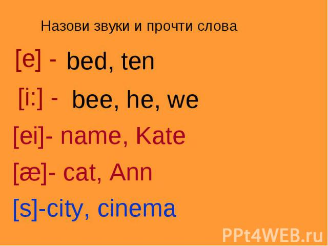Назови звуки и прочти слова[e] -bed, ten [i:] -bee, he, we[ei]- name, Kate[æ]- cat, Ann[s]-city, cinema