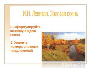 И.И.Левитан. Золотая осень 1. Сформулируйте основную идею текста2. Укажите номе