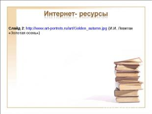 Интернет- ресурсыСлайд 2: http://www.art-portrets.ru/art/Golden_autumn.jpg (И.И.