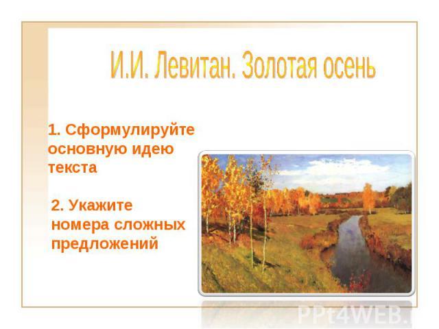 И.И.Левитан. Золотая осень 1. Сформулируйте основную идею текста2. Укажите номера сложных предложений