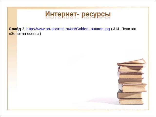 Интернет- ресурсыСлайд 2: http://www.art-portrets.ru/art/Golden_autumn.jpg (И.И. Левитан «Золотая осень»)
