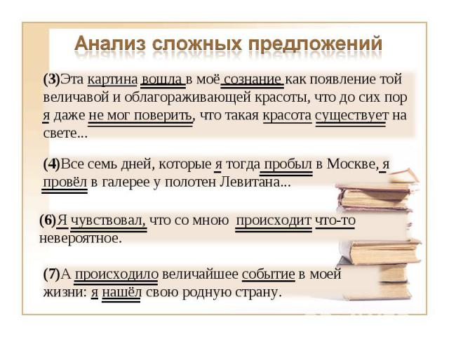 Анализ сложных предложений (3)Эта картина вошла в моё сознание как появление той величавой и облагораживающей красоты, что до сих пор я даже не мог поверить, что такая красота существует на свете...(4)Все семь дней, которые я тогда пробыл в Москве, …