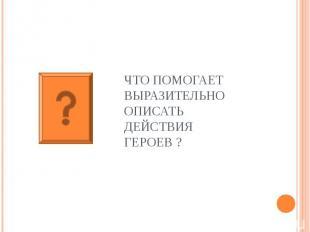 ЧТО ПОМОГАЕТ ВЫРАЗИТЕЛЬНО ОПИСАТЬ ДЕЙСТВИЯ ГЕРОЕВ ?