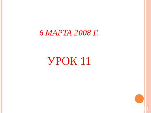 6 МАРТА 2008 Г.УРОК 11