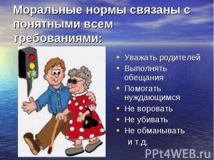 Моральные нормы связаны с понятными всем требованиями: Уважать родителейВыполнят