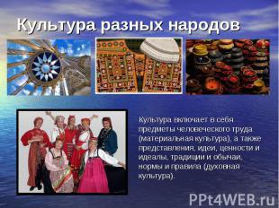Культура разных народов Культура включает в себя предметы человеческого труда (м