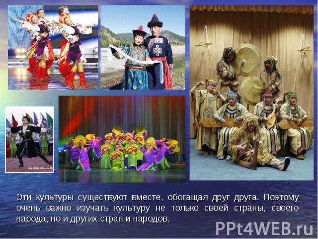 Эти культуры существуют вместе, обогащая друг друга. Поэтому очень важно изучать культуру не только своей страны, своего народа, но и других стран и народов.