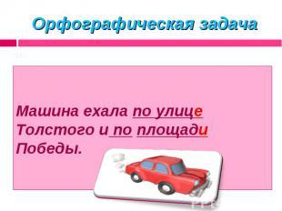 Орфографическая задача Машина ехала по улице Толстого и по площади Победы.