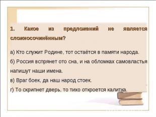 1. Какое из предложений не является сложносочинённым?а) Кто служит Родине, тот о