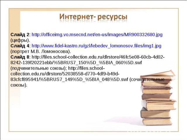 Интернет- ресурсы Слайд 2: http://officeimg.vo.msecnd.net/en-us/images/MR900332680.jpg (цифры).Слайд 4: http://www.fidel-kastro.ru/gzl/lebedev_lomonosov.files/img1.jpg (портрет М.В. Ломоносова).Слайд 8: http://files.school-collection.edu.ru/dlrstore…
