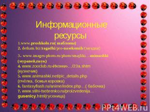 Информационные ресурсы1.www.proshkolu.ru( шаблоны)2. detkam.biz/zagadki/pro-nase