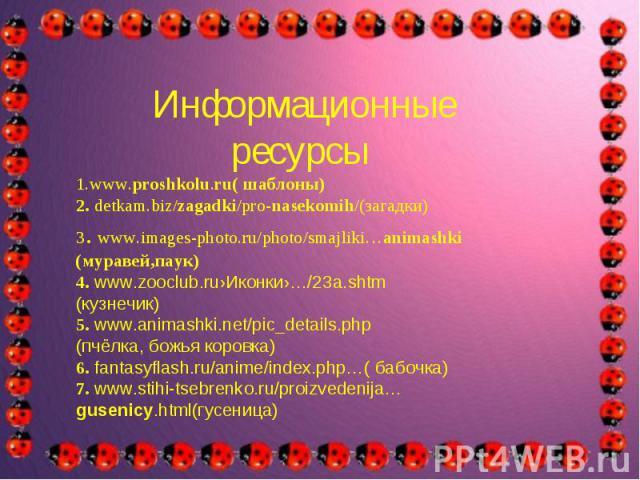 Информационные ресурсы1.www.proshkolu.ru( шаблоны)2. detkam.biz/zagadki/pro-nasekomih/(загадки)3. www.images-photo.ru/photo/smajliki…animashki(муравей,паук)4. www.zooclub.ru›Иконки›…/23a.shtm(кузнечик)5. www.animashki.net/pic_details.php(пчёлка, бож…