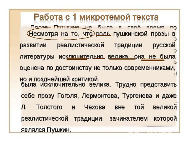 Работа с 1 микротемой текста Несмотря на то, что роль пушкинской прозы в развитии реалистической традиции русской литературы исключительно велика, она не была оценена по достоинству не только современниками, но и позднейшей критикой.Проза Пушкина не…