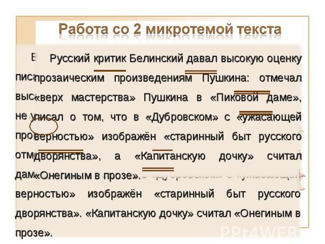 Работа со 2 микротемой текста Русский критик Белинский давал высокую оценку прозаическим произведениям Пушкина: отмечал «верх мастерства» Пушкина в «Пиковой даме», писал о том, что в «Дубровском» с «ужасающей верностью» изображён «старинный быт русс…