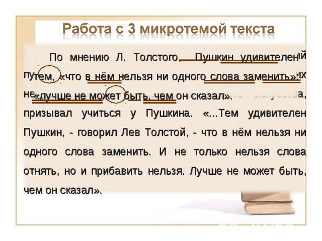 Работа с 3 микротемой текстаЛ. Толстой, неоднократно перечитывавший пушкинские «Повести Белкина», считал их непревзойдённым образцом словесного искусства, призывал учиться у Пушкина. «...Тем удивителен Пушкин, - говорил Лев Толстой, - что в нём нель…