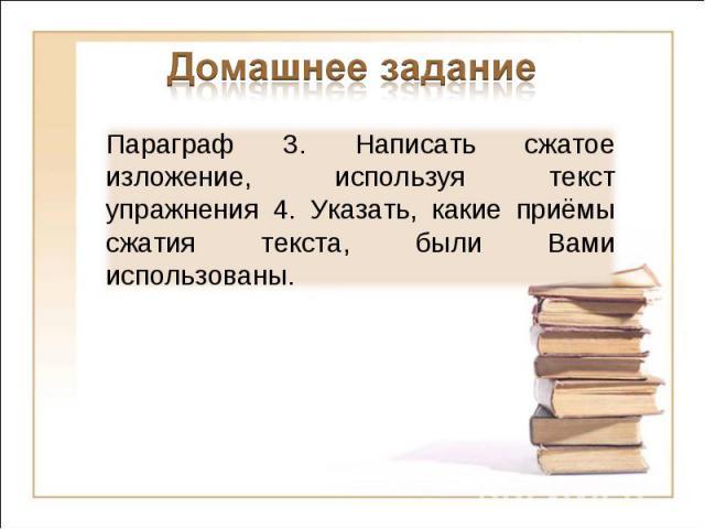 Домашнее задание Параграф 3. Написать сжатое изложение, используя текст упражнения 4. Указать, какие приёмы сжатия текста, были Вами использованы.