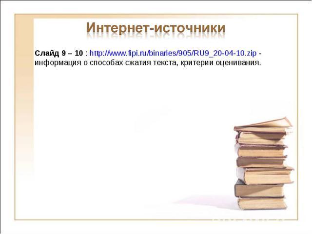 Интернет-источники Слайд 9 – 10 : http://www.fipi.ru/binaries/905/RU9_20-04-10.zip - информация о способах сжатия текста, критерии оценивания.