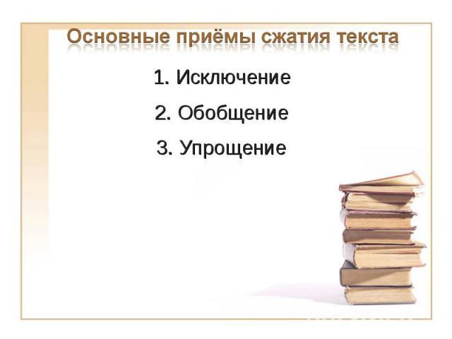 Основные приёмы сжатия текста 1. Исключение2. Обобщение3. Упрощение