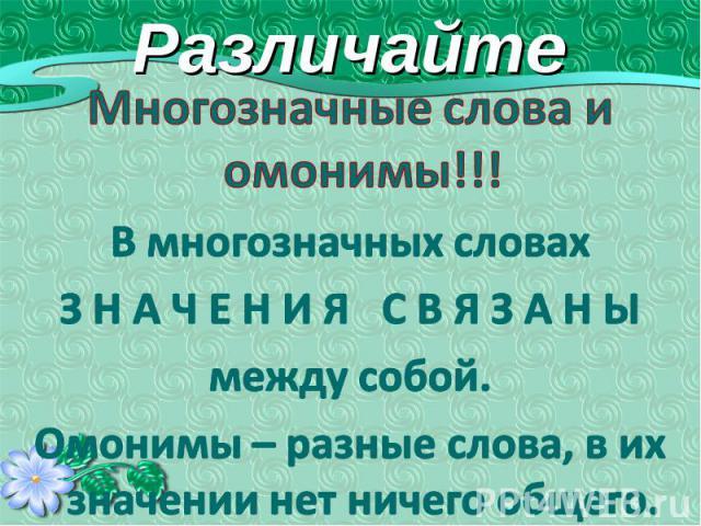 Различайте Многозначные слова и омонимы!!!В многозначных словахЗ Н А Ч Е Н И Я С В Я З А Н Ымежду собой.Омонимы – разные слова, в их значении нет ничего общего.