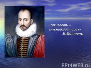 «Лживость – гнуснейший порок» М.Монтень