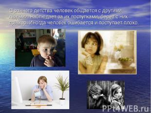С раннего детства человек общается с другими людьми, наблюдает за их поступками,