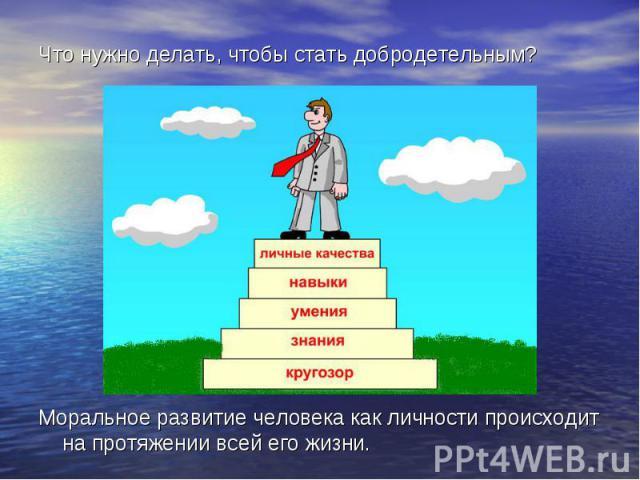 Что нужно делать, чтобы стать добродетельным? Моральное развитие человека как личности происходит на протяжении всей его жизни.