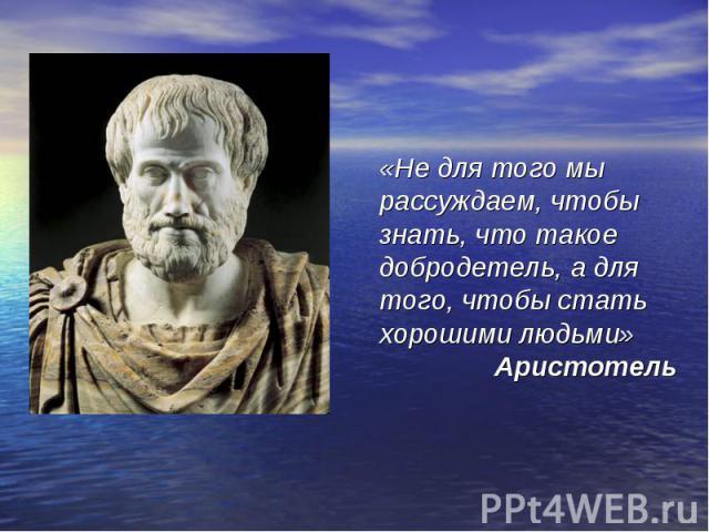 «Не для того мы рассуждаем, чтобы знать, что такое добродетель, а для того, чтобы стать хорошими людьми» Аристотель