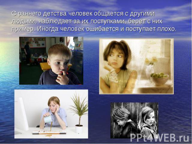 С раннего детства человек общается с другими людьми, наблюдает за их поступками, берёт с них пример. Иногда человек ошибается и поступает плохо.