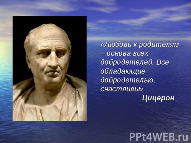 «Любовь к родителям – основа всех добродетелей. Все обладающие добродетелью, счастливы» Цицерон