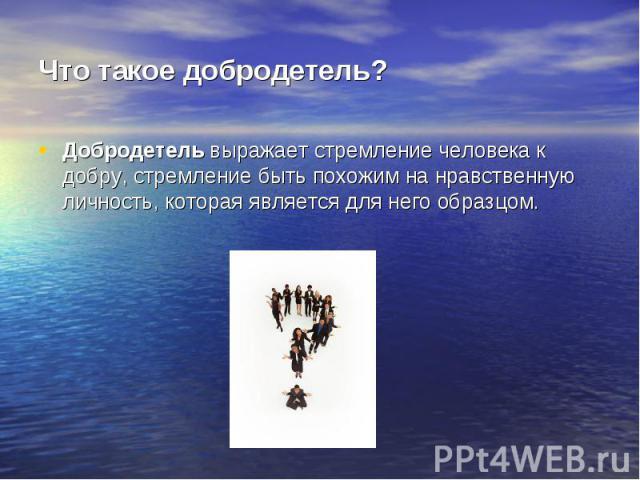 Что такое добродетель? Добродетель выражает стремление человека к добру, стремление быть похожим на нравственную личность, которая является для него образцом.