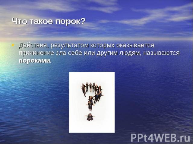 Что такое порок? Действия, результатом которых оказывается причинение зла себе или другим людям, называются пороками.