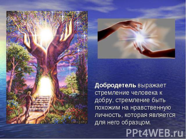 Добродетель выражает стремление человека к добру, стремление быть похожим на нравственную личность, которая является для него образцом.