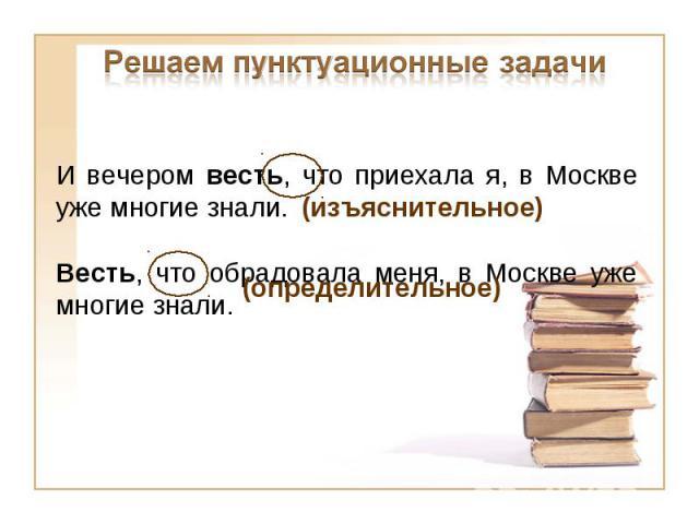 Решаем пунктуационные задачиИ вечером весть, что приехала я, в Москве уже многие знали.Весть, что обрадовала меня, в Москве уже многие знали.