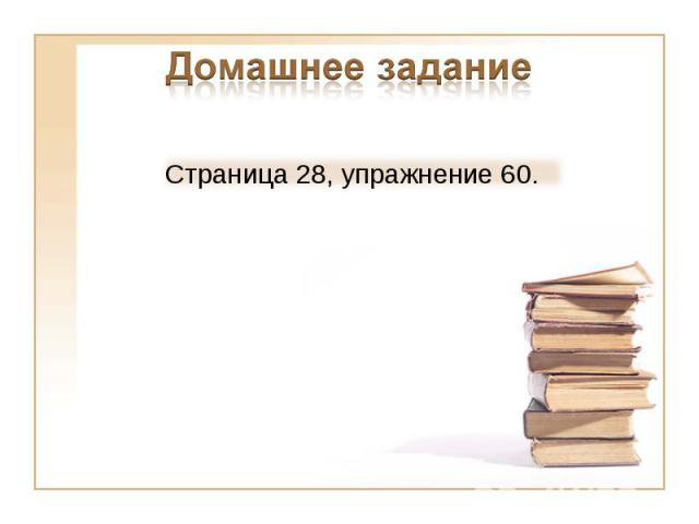 Домашнее заданиеСтраница 28, упражнение 60.