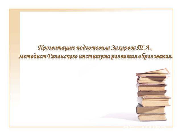 Презентацию подготовила Захарова Т.А., методист Рязанского института развития образования.