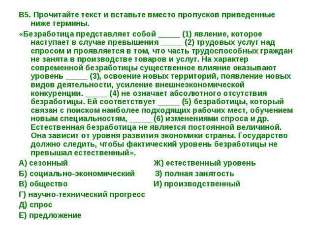 В5. Прочитайте текст и вставьте вместо пропусков приведенные ниже термины.«Безработица представляет собой _____ (1) явление, которое наступает в случае превышения _____ (2) трудовых услуг над спросом и проявляется в том, что часть трудоспособных гра…
