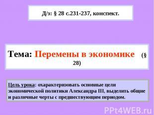 Д/з: § 28 с.231-237, конспект.Тема: Перемены в экономике (§ 28) Цель урока: охар