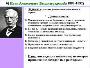 б) Иван Алексеевич Вышнеградский (1888-1892) Задача: улучшить финансовое положен