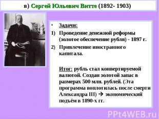 в) Сергей Юльевич Витте (1892- 1903) Задачи:Проведение денежной реформы (золотое