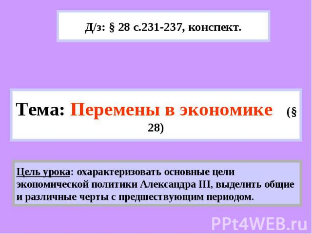 Д/з: § 28 с.231-237, конспект.Тема: Перемены в экономике (§ 28) Цель урока: охарактеризовать основные цели экономической политики Александра III, выделить общие и различные черты с предшествующим периодом.