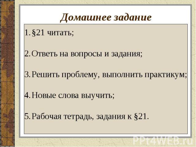 Домашнее задание §21 читать;Ответь на вопросы и задания;Решить проблему, выполнить практикум;Новые слова выучить;Рабочая тетрадь, задания к §21.