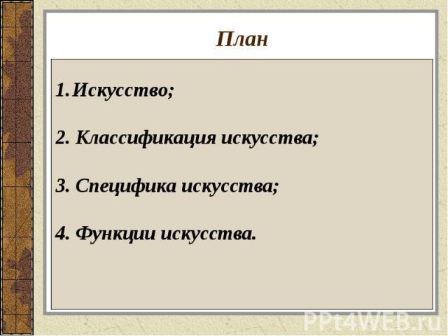 План Искусство;2. Классификация искусства;3. Специфика искусства;4. Функции искусства.